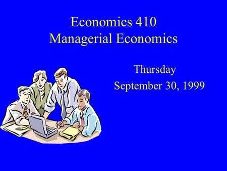 Economics 410 Managerial Economics Thursday September 30, 1999.