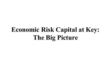 "Economic Risk Capital at Key: The Big Picture. Eric G. Falkenstein 4/14/99 2 Without a true equity allocation, net income information is ambiguous ""What."