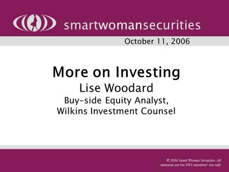 More on Investing Lise Woodard Buy-side Equity Analyst, Wilkins Investment Counsel smartwomansecurities © 2006 Smart Woman Securities. All materials are.