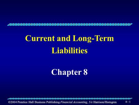 ©2004 Prentice Hall Business Publishing Financial Accounting, 5/e Harrison/Horngren 8 - 1 Current and Long-Term Liabilities Chapter 8.