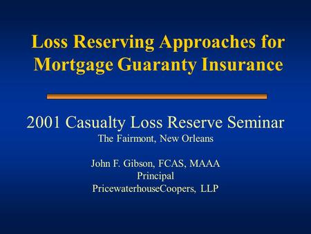 Loss Reserving Approaches for Mortgage Guaranty Insurance 2001 Casualty Loss Reserve Seminar The Fairmont, New Orleans John F. Gibson, FCAS, MAAA Principal.
