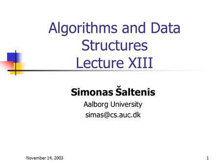 November 14, 20031 Algorithms and Data Structures Lecture XIII Simonas Šaltenis Aalborg University