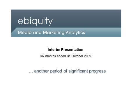 An Ebiquity company Interim Presentation Six months ended 31 October 2009 … another period of significant progress.