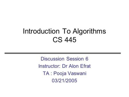 Introduction To Algorithms CS 445 Discussion Session 6 Instructor: Dr Alon Efrat TA : Pooja Vaswani 03/21/2005.