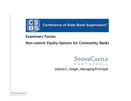 Joshua S. Siegel, Managing Principal Examiners Forum: Non-control Equity Options for Community <strong>Banks</strong>.