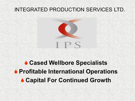  Cased Wellbore Specialists  Profitable International Operations  Capital For Continued Growth INTEGRATED PRODUCTION SERVICES LTD.