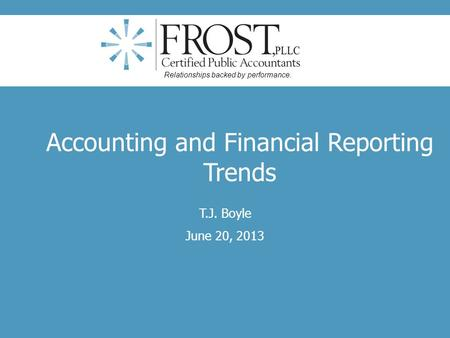 Accounting and Financial Reporting Trends T.J. Boyle June 20, 2013 Relationships backed by performance.