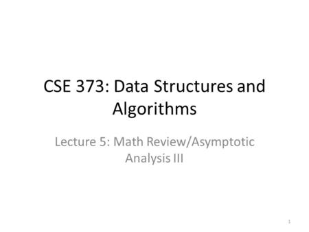 CSE 373: Data Structures and Algorithms Lecture 5: Math Review/Asymptotic Analysis III 1.