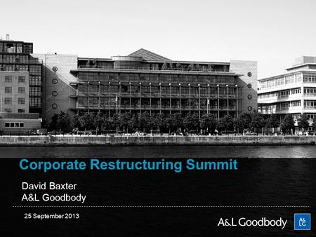 Corporate Restructuring Summit David Baxter A&L Goodbody 25 September 2013.