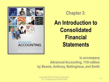 To accompany Advanced Accounting, 11th edition by Beams, Anthony, Bettinghaus, and Smith Chapter 3: An Introduction to Consolidated Financial Statements.