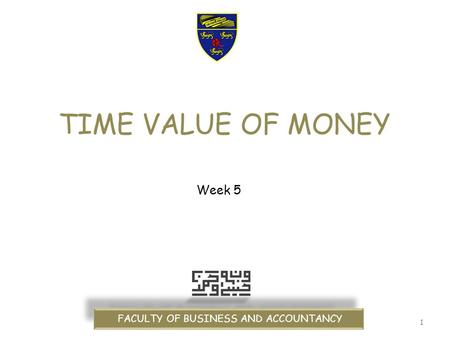 1 TIME VALUE OF MONEY FACULTY OF BUSINESS AND ACCOUNTANCY Week 5.