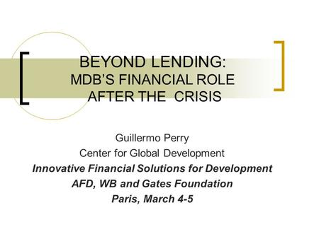 BEYOND LENDING: MDB'S FINANCIAL ROLE AFTER THE CRISIS Guillermo Perry Center for Global Development Innovative Financial Solutions for Development AFD,
