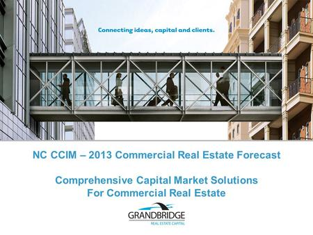 Comprehensive Capital Market Solutions For Commercial Real Estate NC CCIM – 2013 Commercial Real Estate Forecast.