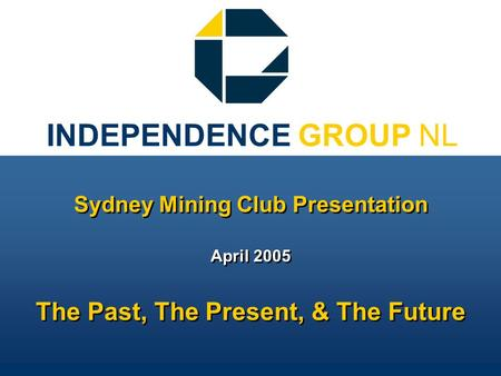 INDEPENDENCE GROUP NL Sydney Mining Club Presentation April 2005 The Past, The Present, & The Future Sydney Mining Club Presentation April 2005 The Past,