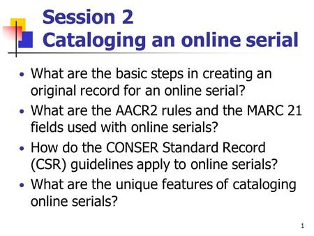 1 Session 2 Cataloging an online serial What are the basic steps in creating an original record for an online serial? What are the AACR2 rules and the.
