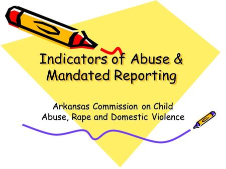 Indicators of Abuse & Mandated Reporting Arkansas Commission on Child Abuse, Rape and Domestic Violence.