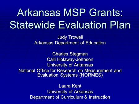 Arkansas MSP Grants: Statewide Evaluation Plan Judy Trowell Arkansas Department of Education Charles Stegman Calli Holaway-Johnson University of Arkansas.