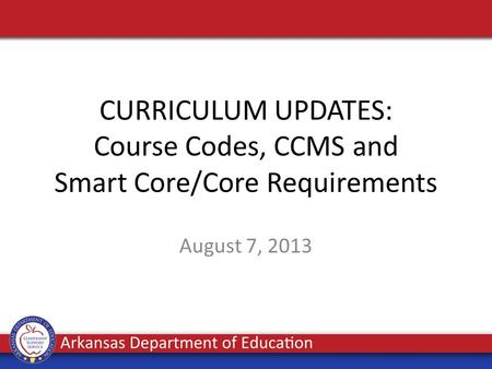 CURRICULUM UPDATES: Course Codes, CCMS and Smart Core/Core Requirements August 7, 2013.