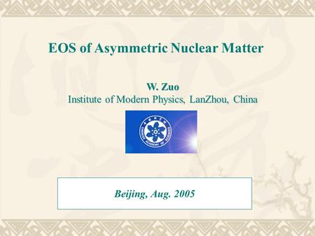 EOS of Asymmetric Nuclear Matter Beijing, Aug. 2005 W. Zuo Institute of Modern Physics, LanZhou, China.