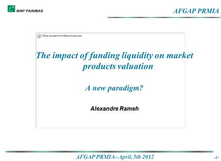AFGAP PRMIA– April, 5th 2012 -1- The impact of funding liquidity on market products valuation A new paradigm? Alexandre Rameh The impact of funding liquidity.