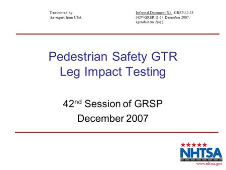 Pedestrian Safety GTR Leg Impact Testing 42 nd Session of GRSP December 2007 Transmitted by the expert from USA Informal Document No. GRSP-42-38 (42 nd.