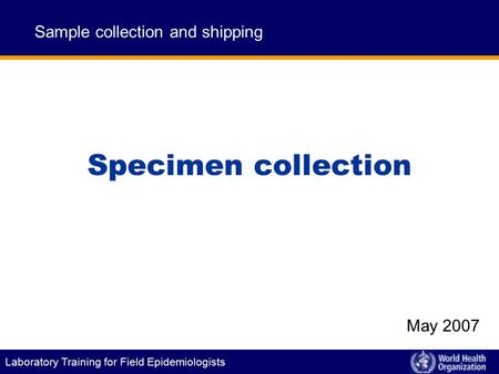 Laboratory Training for Field Epidemiologists Specimen collection Sample collection and shipping May 2007.