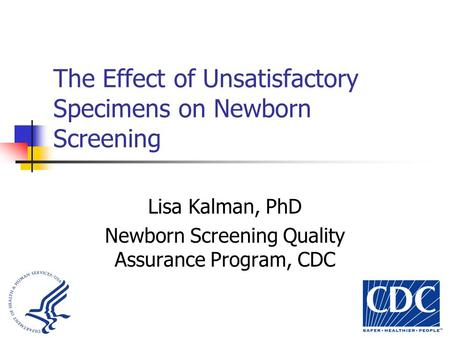 The Effect of Unsatisfactory Specimens on Newborn Screening Lisa Kalman, PhD Newborn Screening Quality Assurance Program, CDC.