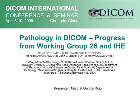 DICOM INTERNATIONAL DICOM INTERNATIONAL CONFERENCE & SEMINAR April 8-10, 2008 Chengdu, China Pathology in DICOM – Progress from Working Group 26 and IHE.