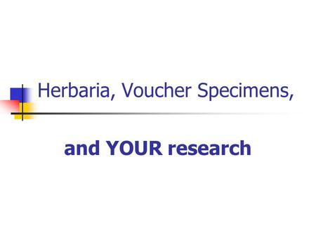 Herbaria, Voucher Specimens, and YOUR research. Outline Herbaria What are they? The Intermountain Herbarium  Voucher specimens What are they? Why make.
