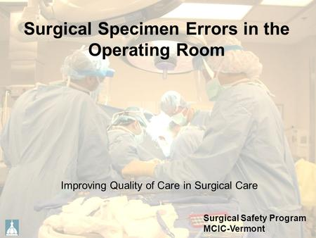 Surgical Specimen Errors in the Operating Room Improving Quality of Care in Surgical Care Surgical Safety Program MCIC-Vermont.