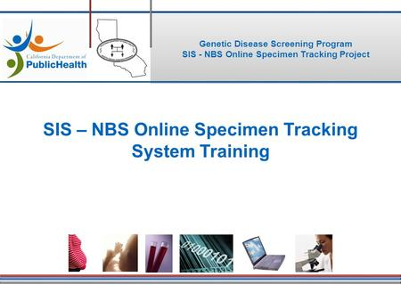 Genetic Disease Screening Program SIS - NBS Online Specimen Tracking Project SIS – NBS Online Specimen Tracking System Training.