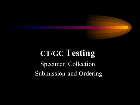 CT/GC Testing Specimen Collection Submission and Ordering.