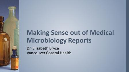 Dr. Elizabeth Bryce Vancouver Coastal Health Making Sense out of Medical Microbiology Reports.
