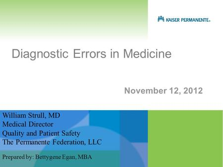 November 12, 2012 Diagnostic Errors in Medicine William Strull, MD Medical Director Quality and Patient Safety The Permanente Federation, LLC Prepared.