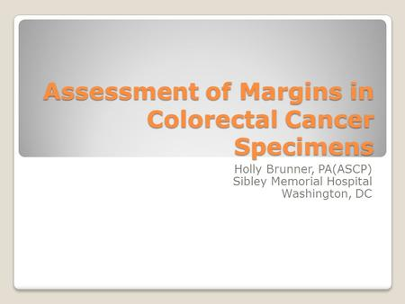 Assessment of Margins in Colorectal Cancer Specimens Holly Brunner, PA(ASCP) Sibley Memorial Hospital Washington, DC.