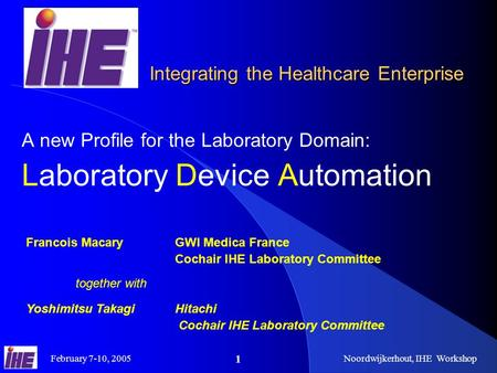 February 7-10, 2005Noordwijkerhout, IHE Workshop 1 A new Profile for the Laboratory Domain: Laboratory Device Automation Francois Macary GWI Medica France.