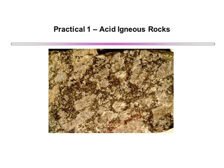 Practical 1 – Acid Igneous Rocks. Light Minerals: Quartz and Feldspars Most acid igneous rocks are dominated by quartz and feldspar as the main minerals.