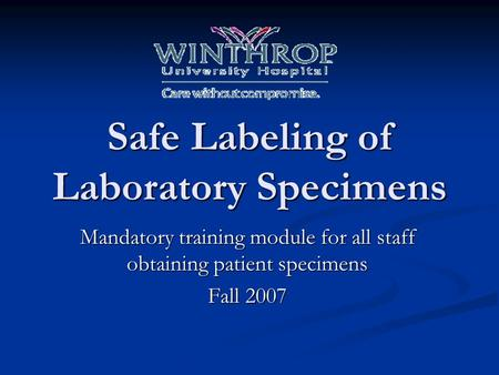 Safe Labeling of Laboratory Specimens Mandatory training module for all staff obtaining patient specimens Fall 2007.