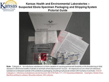 Kansas Health and Environmental Laboratories – Suspected Ebola Specimen Packaging and Shipping System Pictorial Guide Note: Category A: An infectious substance.