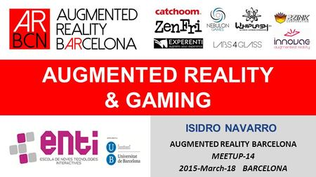 AUGMENTED REALITY & GAMING AUGMENTED REALITY BARCELONA MEETUP-14 2015-March-18 BARCELONA ISIDRO NAVARRO.