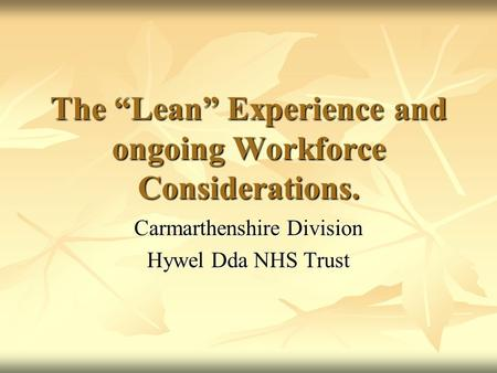 "The ""Lean"" Experience and ongoing Workforce Considerations. Carmarthenshire Division Hywel Dda NHS Trust."