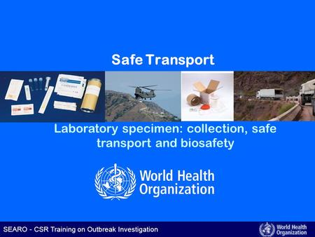 SEARO – CSR Training on Outbreak Investigation SEARO - CSR Training on Outbreak Investigation Safe Transport Laboratory specimen: collection, safe transport.