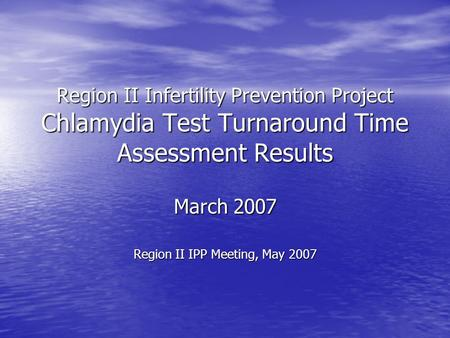 Region II Infertility Prevention Project Chlamydia Test Turnaround Time Assessment Results March 2007 Region II IPP Meeting, May 2007.