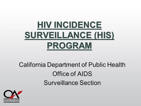 HIV INCIDENCE SURVEILLANCE (HIS) PROGRAM California Department of Public Health Office of AIDS Surveillance Section.