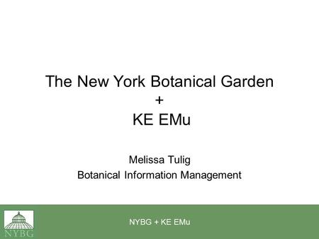 NYBG + KE EMu The New York Botanical Garden + KE EMu Melissa Tulig Botanical Information Management.