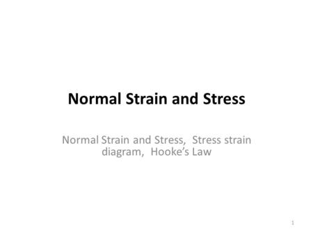 Normal Strain and Stress Normal Strain and Stress, Stress strain diagram, Hooke's Law 1.