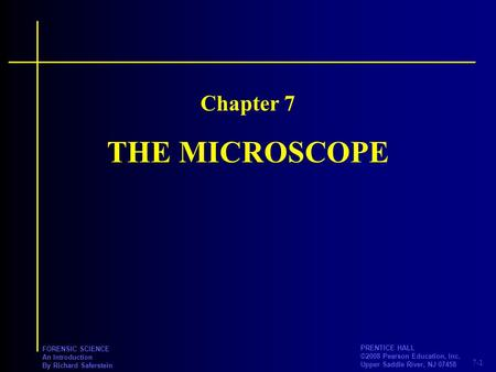 7-1 PRENTICE HALL ©2008 Pearson Education, Inc. Upper Saddle River, NJ 07458 FORENSIC SCIENCE An Introduction By Richard Saferstein THE MICROSCOPE Chapter.