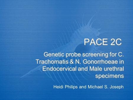 PACE 2C Genetic probe screening for C. Trachomatis & N. Gonorrhoeae in Endocervical and Male urethral specimens Heidi Philips and Michael S. Joseph.