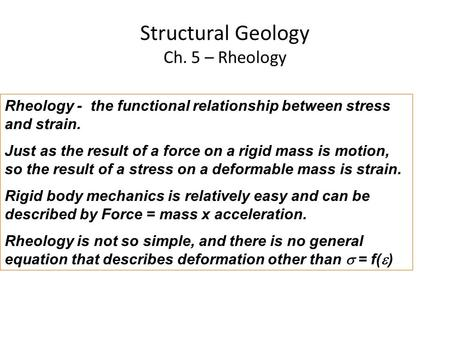 Structural Geology Ch. 5 – Rheology Rheology - the functional relationship between stress and strain. Just as the result of a force on a rigid mass is.