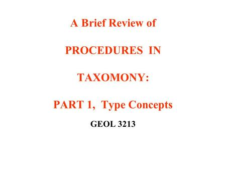 A Brief Review of PROCEDURES IN TAXOMONY: PART 1, Type Concepts GEOL 3213.